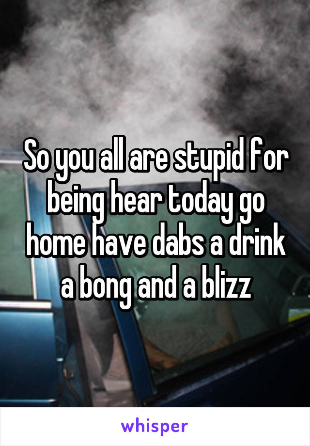 So you all are stupid for being hear today go home have dabs a drink a bong and a blizz