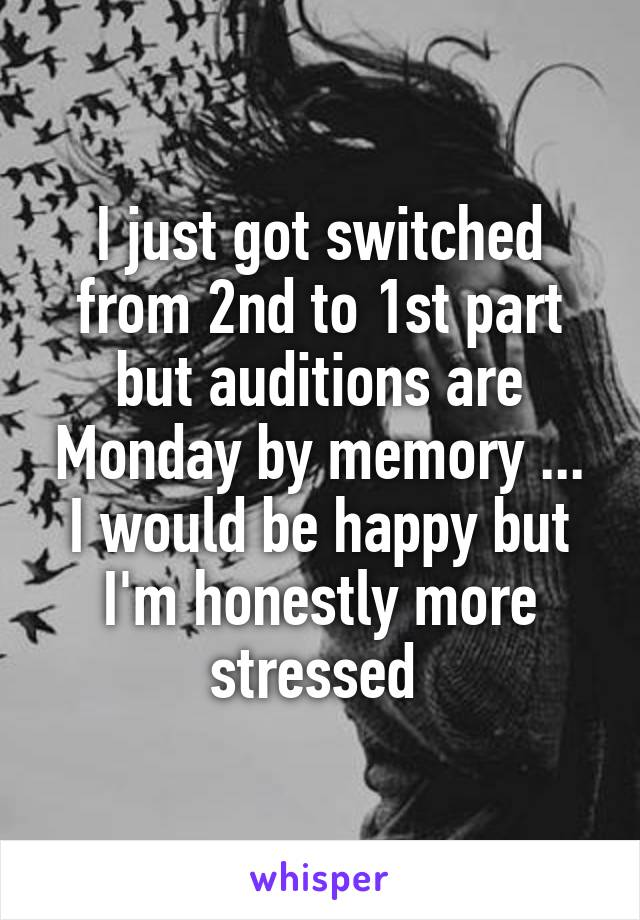 I just got switched from 2nd to 1st part but auditions are Monday by memory ... I would be happy but I'm honestly more stressed
