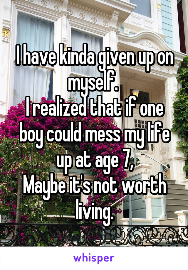 I have kinda given up on myself.  I realized that if one boy could mess my life up at age 7, Maybe it's not worth living.