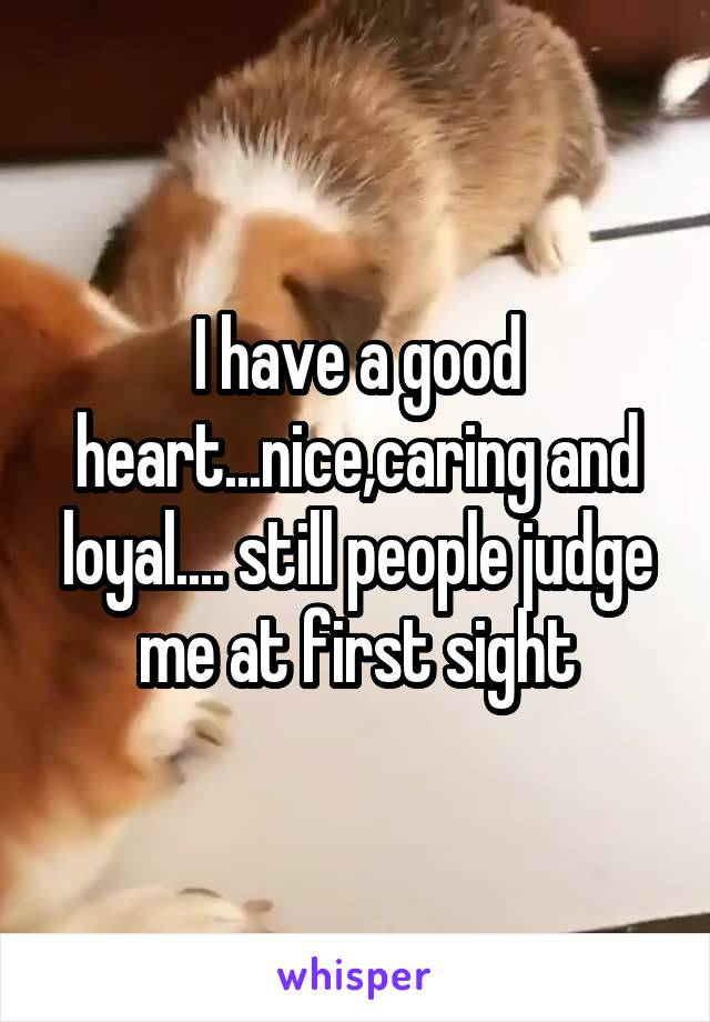 I have a good heart...nice,caring and loyal.... still people judge me at first sight