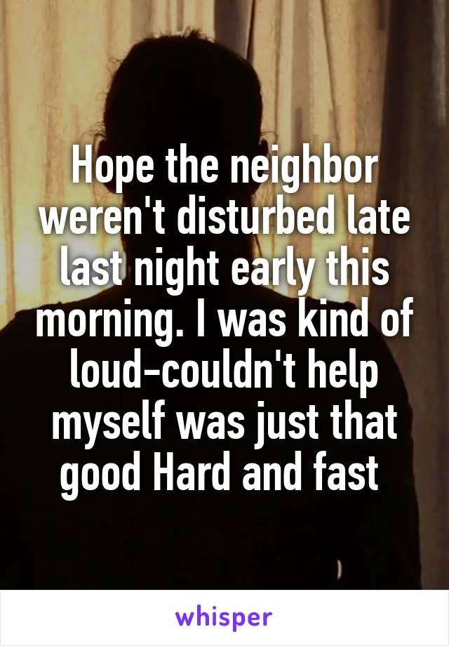 Hope the neighbor weren't disturbed late last night early this morning. I was kind of loud-couldn't help myself was just that good Hard and fast