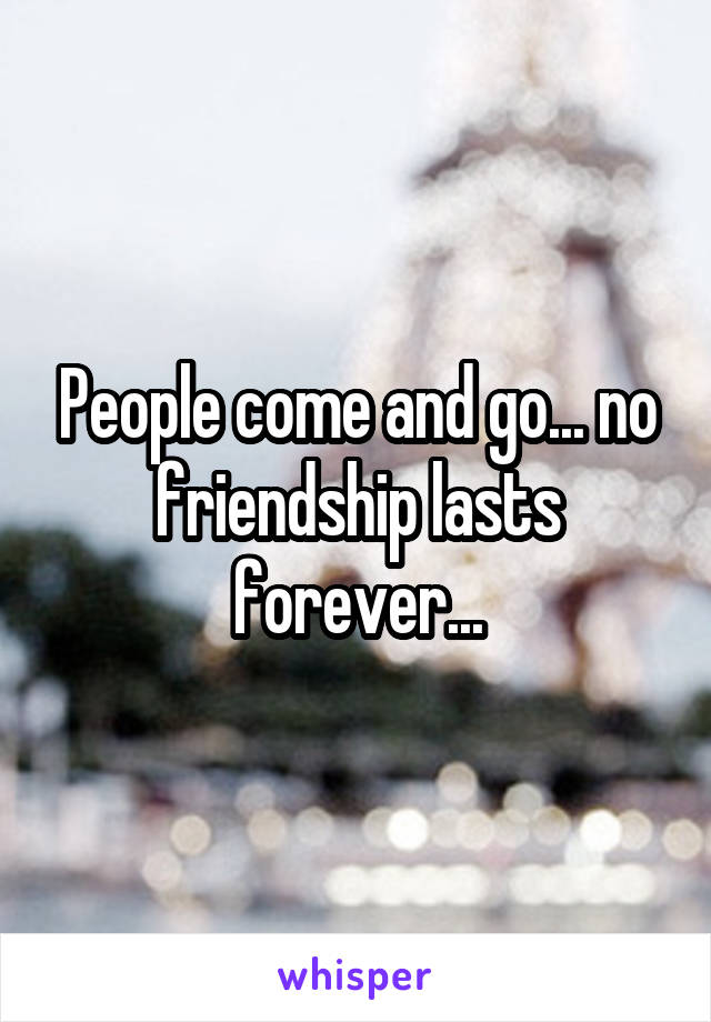 People come and go... no friendship lasts forever...