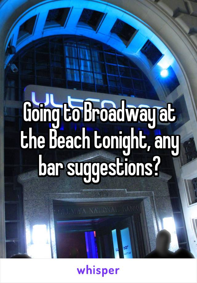 Going to Broadway at the Beach tonight, any bar suggestions?