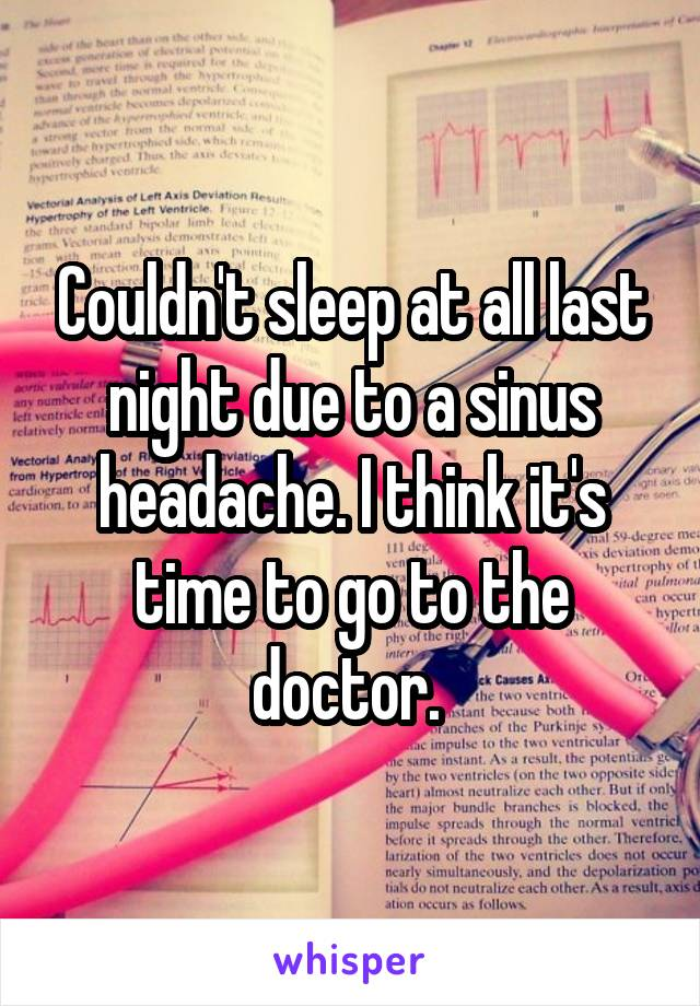 Couldn't sleep at all last night due to a sinus headache. I think it's time to go to the doctor.