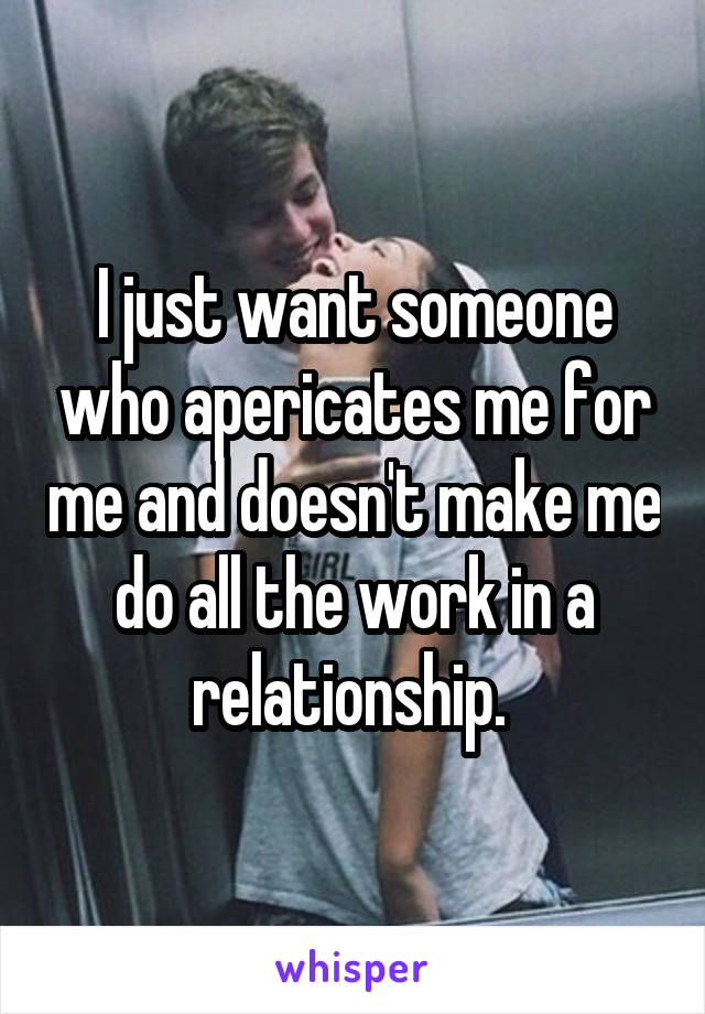 I just want someone who apericates me for me and doesn't make me do all the work in a relationship.