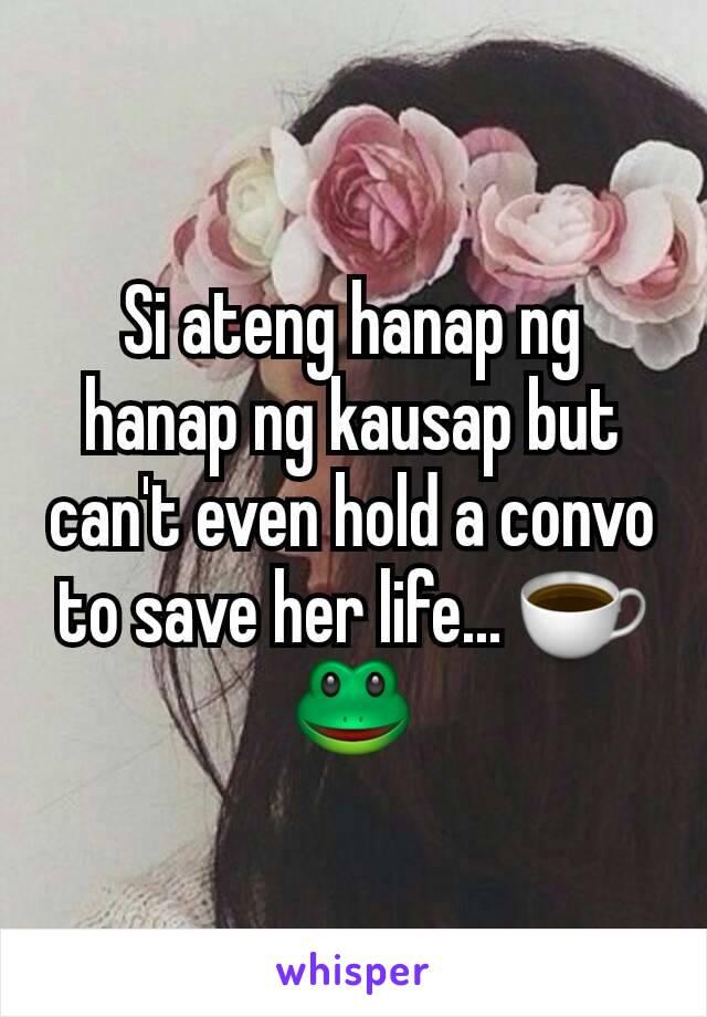Si ateng hanap ng hanap ng kausap but can't even hold a convo to save her life... ☕🐸