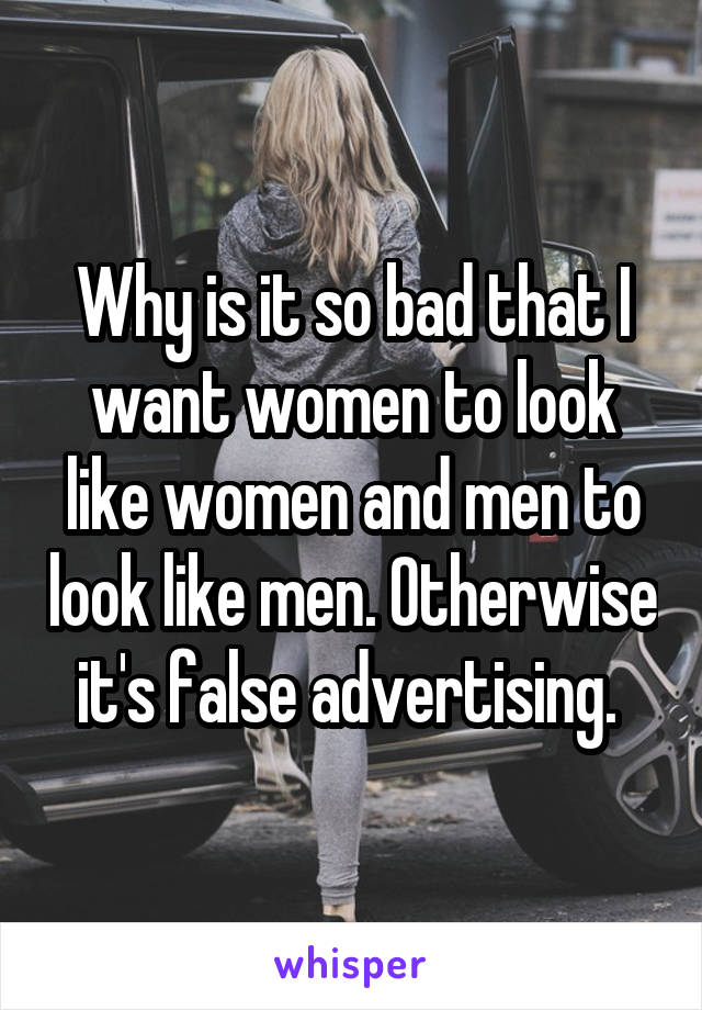 Why is it so bad that I want women to look like women and men to look like men. Otherwise it's false advertising.