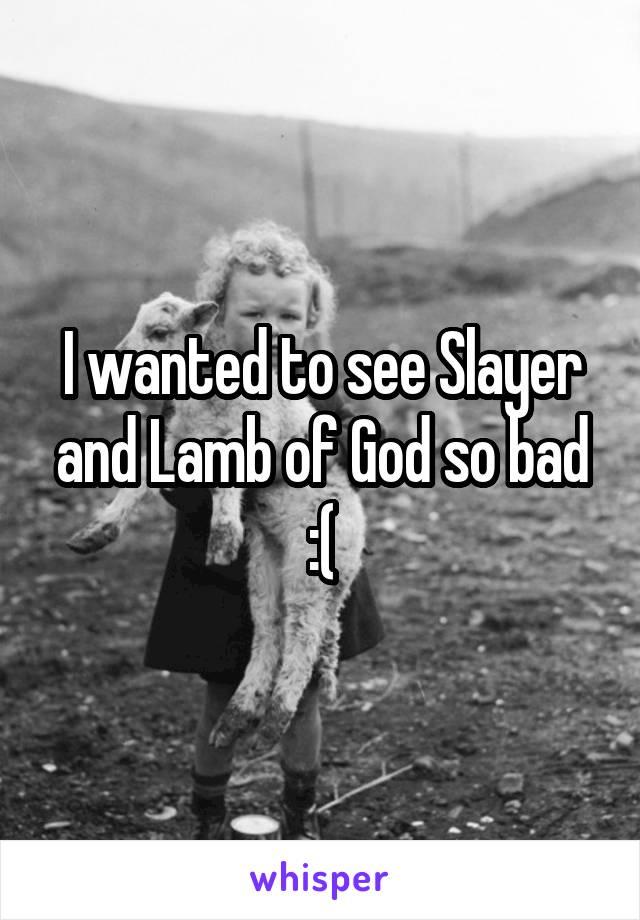I wanted to see Slayer and Lamb of God so bad :(