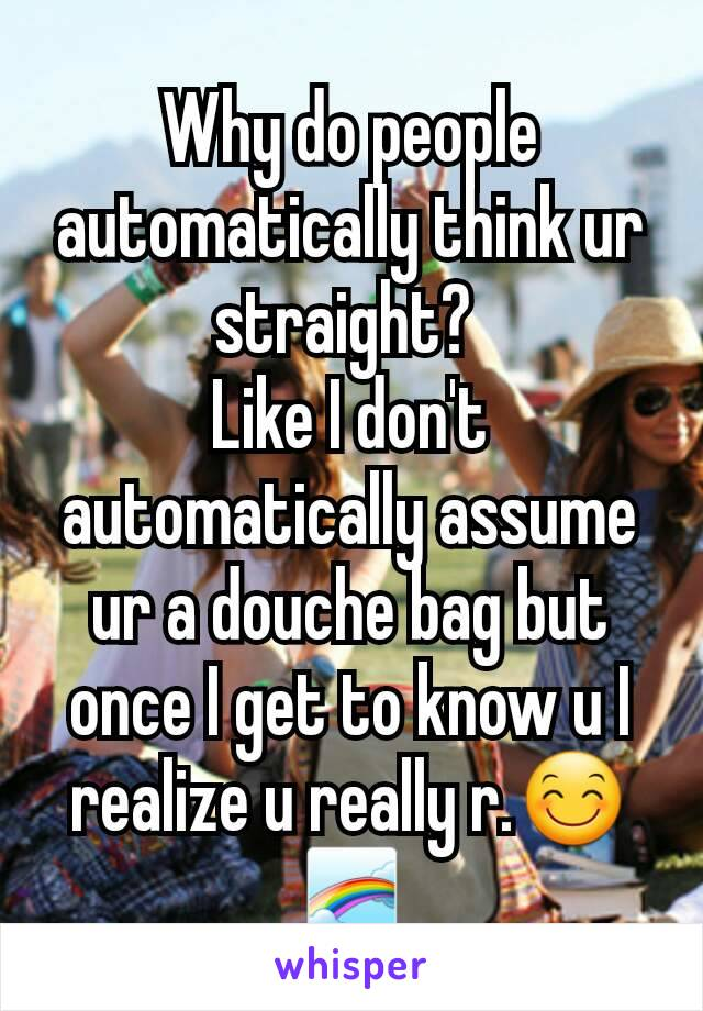 Why do people automatically think ur straight?  Like I don't automatically assume ur a douche bag but once I get to know u I realize u really r.😊🌈