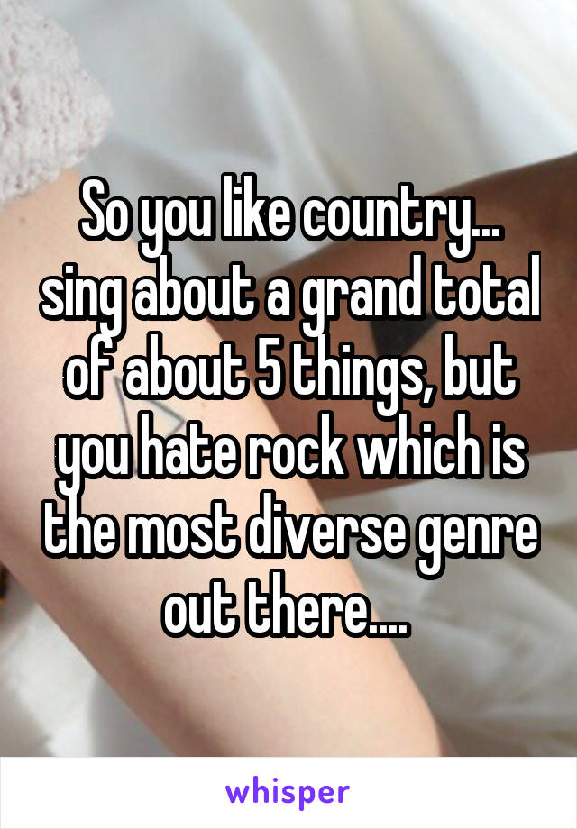 So you like country... sing about a grand total of about 5 things, but you hate rock which is the most diverse genre out there....