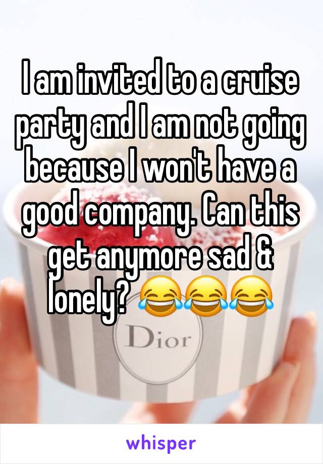 I am invited to a cruise party and I am not going because I won't have a good company. Can this get anymore sad & lonely? 😂😂😂