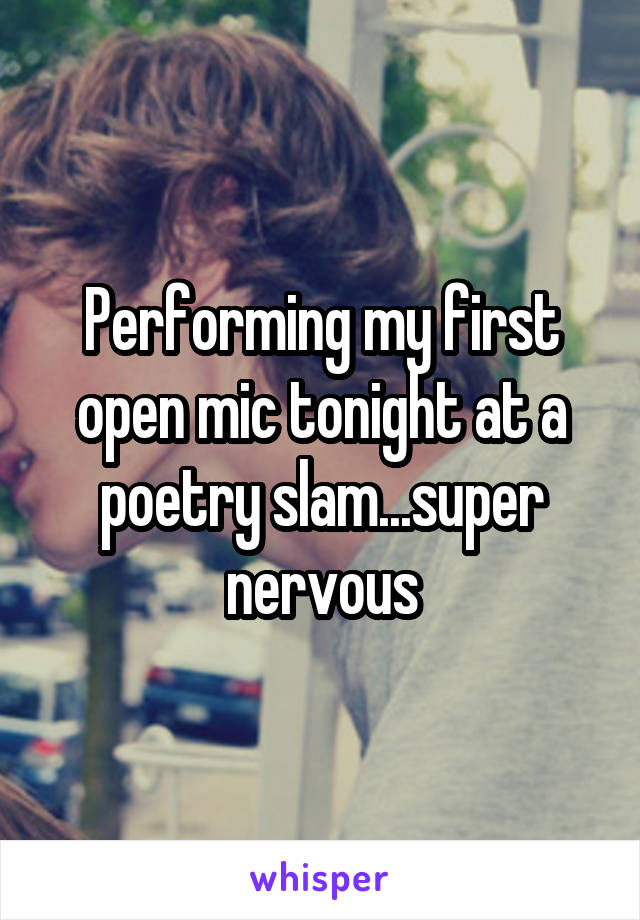 Performing my first open mic tonight at a poetry slam...super nervous