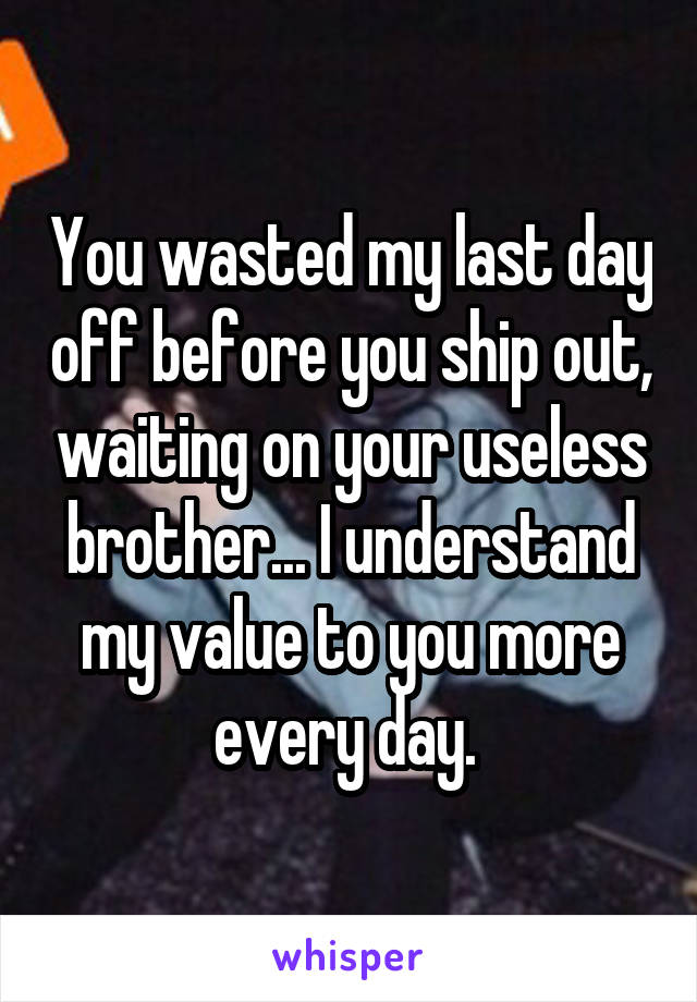 You wasted my last day off before you ship out, waiting on your useless brother... I understand my value to you more every day.