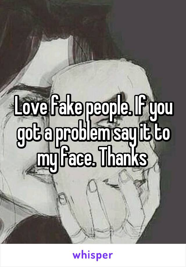 Love fake people. If you got a problem say it to my face. Thanks