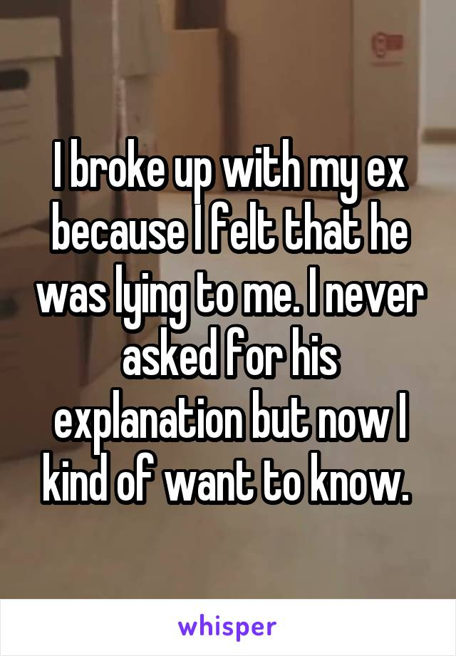 I broke up with my ex because I felt that he was lying to me. I never asked for his explanation but now I kind of want to know.