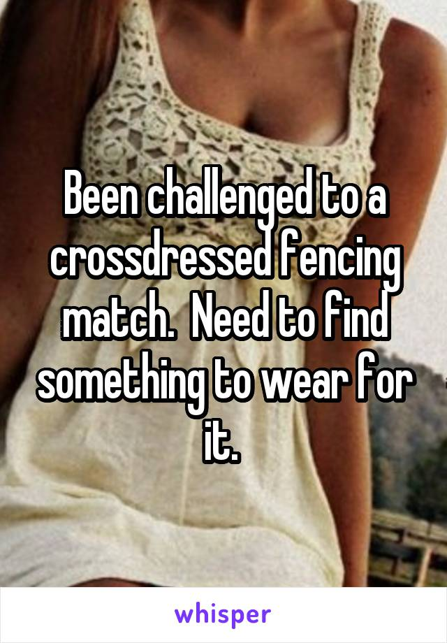 Been challenged to a crossdressed fencing match.  Need to find something to wear for it.