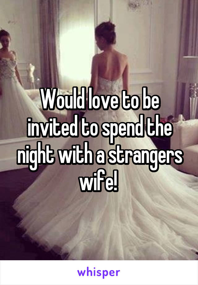 Would love to be invited to spend the night with a strangers wife!