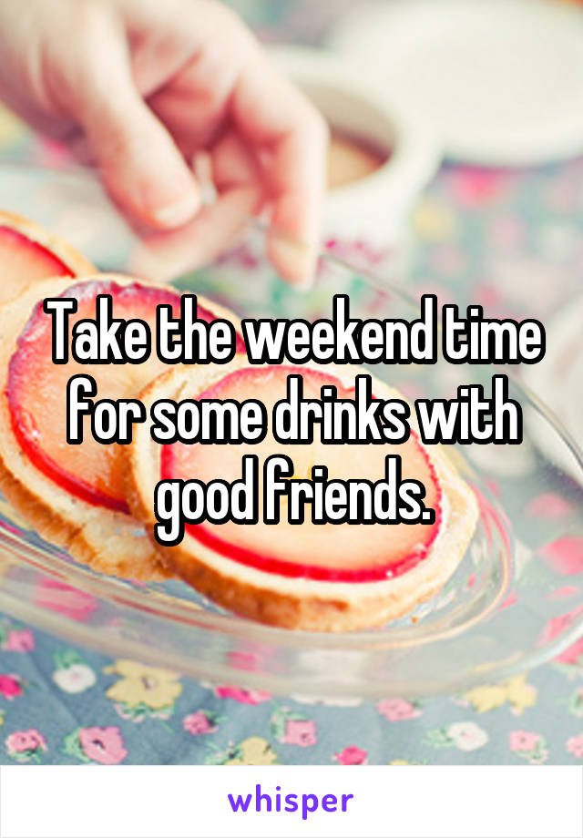 Take the weekend time for some drinks with good friends.
