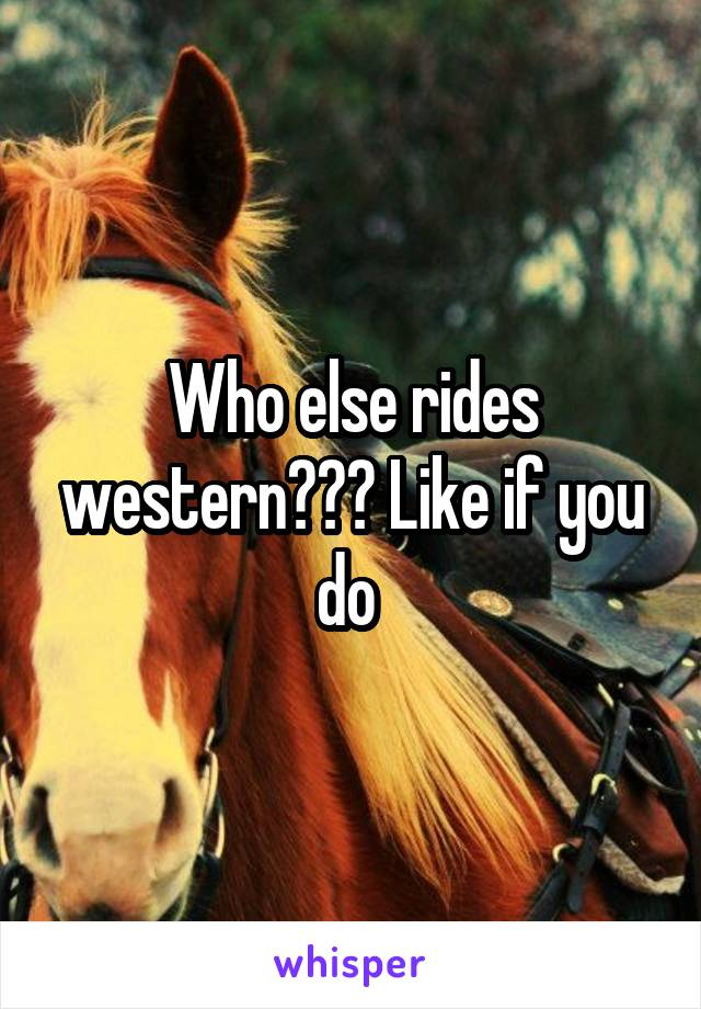 Who else rides western??? Like if you do