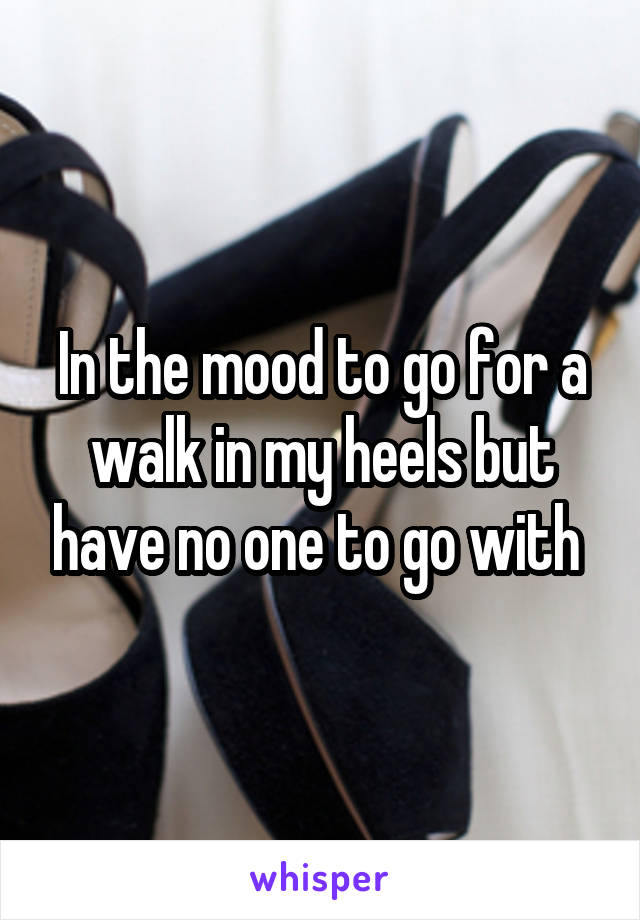 In the mood to go for a walk in my heels but have no one to go with