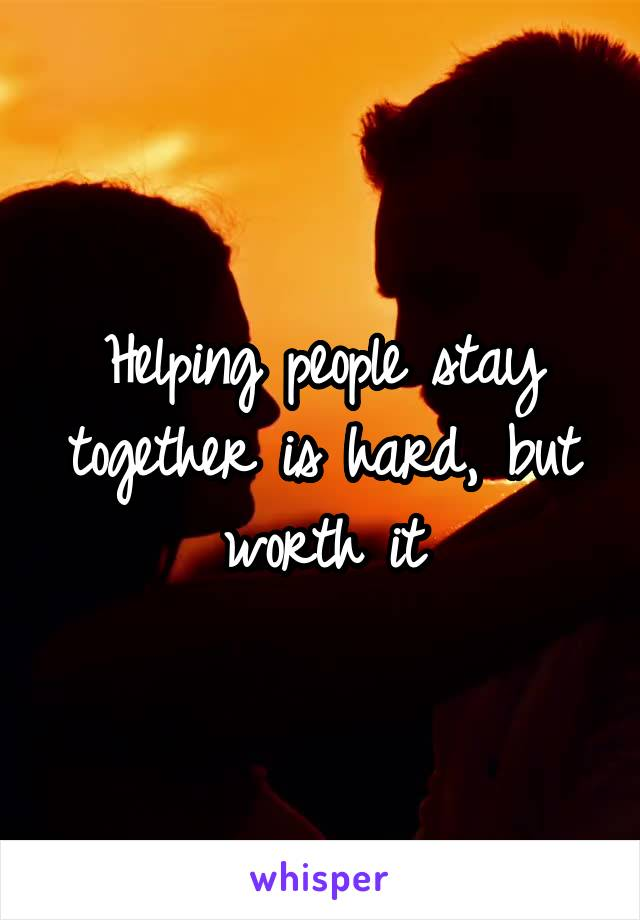 Helping people stay together is hard, but worth it