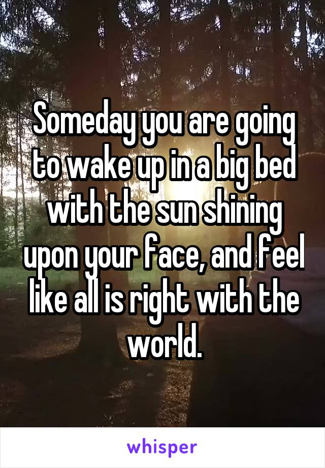 Someday you are going to wake up in a big bed with the sun shining upon your face, and feel like all is right with the world.