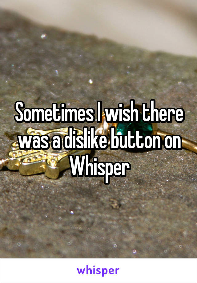 Sometimes I wish there was a dislike button on Whisper