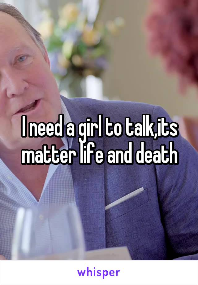 I need a girl to talk,its matter life and death