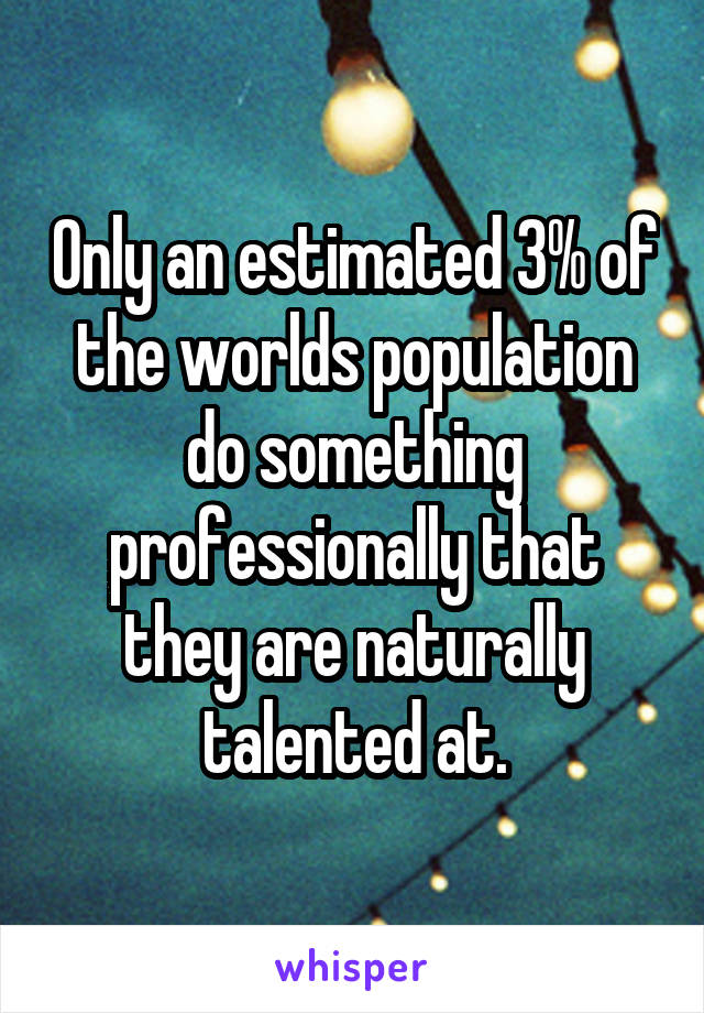Only an estimated 3% of the worlds population do something professionally that they are naturally talented at.