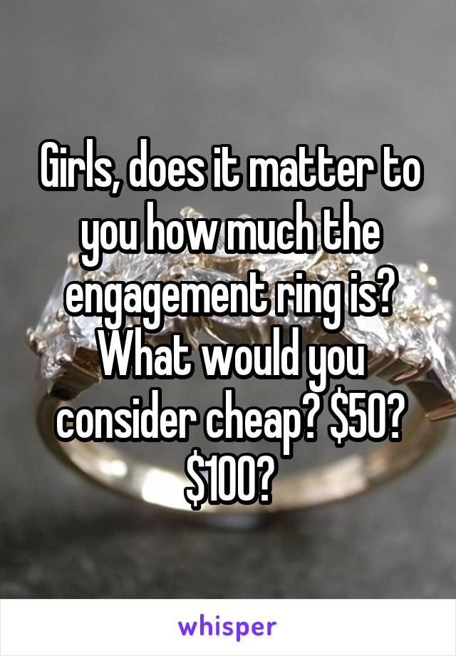 Girls, does it matter to you how much the engagement ring is? What would you consider cheap? $50? $100?