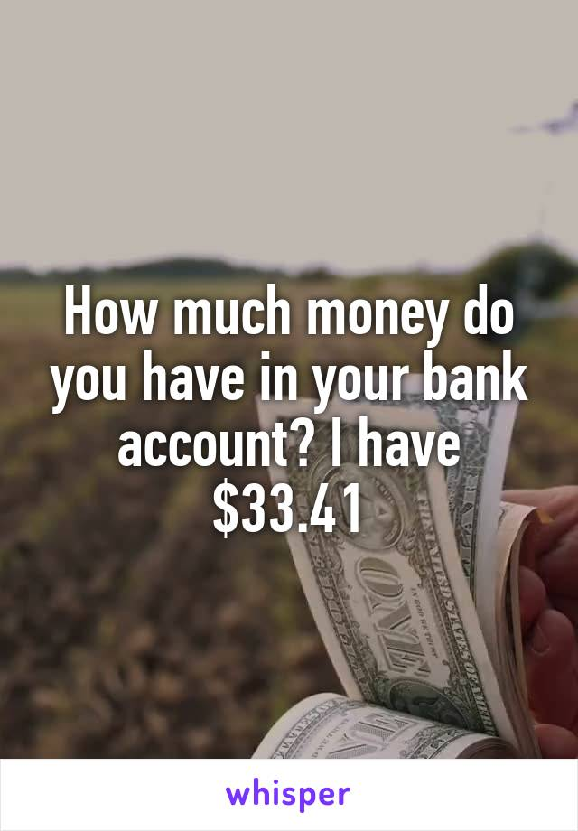 How much money do you have in your bank account? I have $33.41