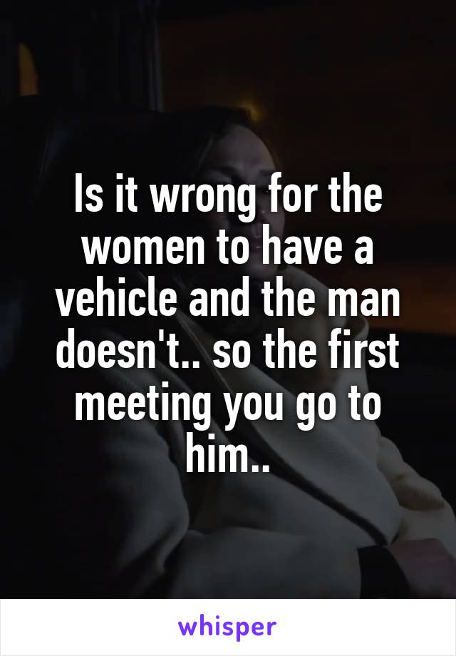 Is it wrong for the women to have a vehicle and the man doesn't.. so the first meeting you go to him..