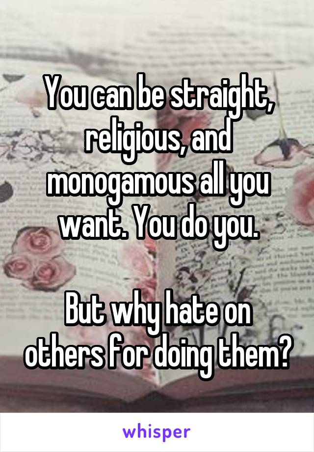 You can be straight, religious, and monogamous all you want. You do you.  But why hate on others for doing them?