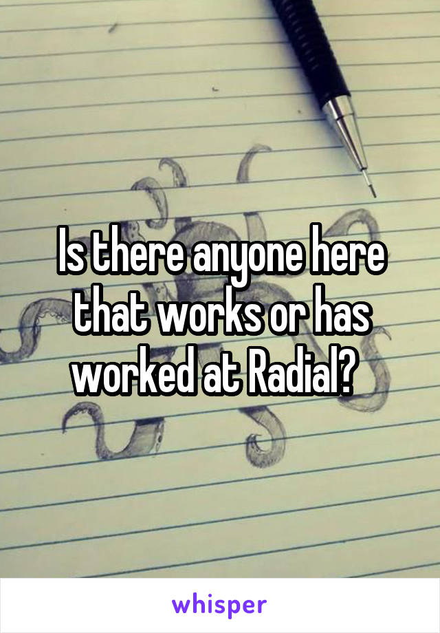 Is there anyone here that works or has worked at Radial?