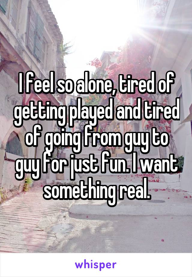 I feel so alone, tired of getting played and tired of going from guy to guy for just fun. I want something real.