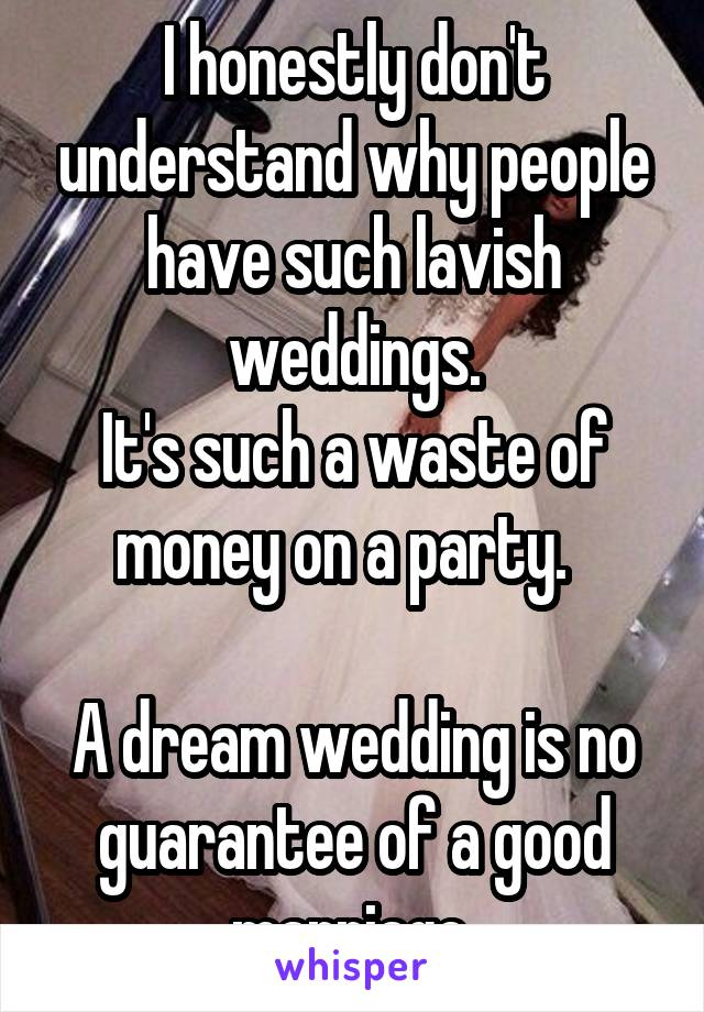 I honestly don't understand why people have such lavish weddings. It's such a waste of money on a party.    A dream wedding is no guarantee of a good marriage.