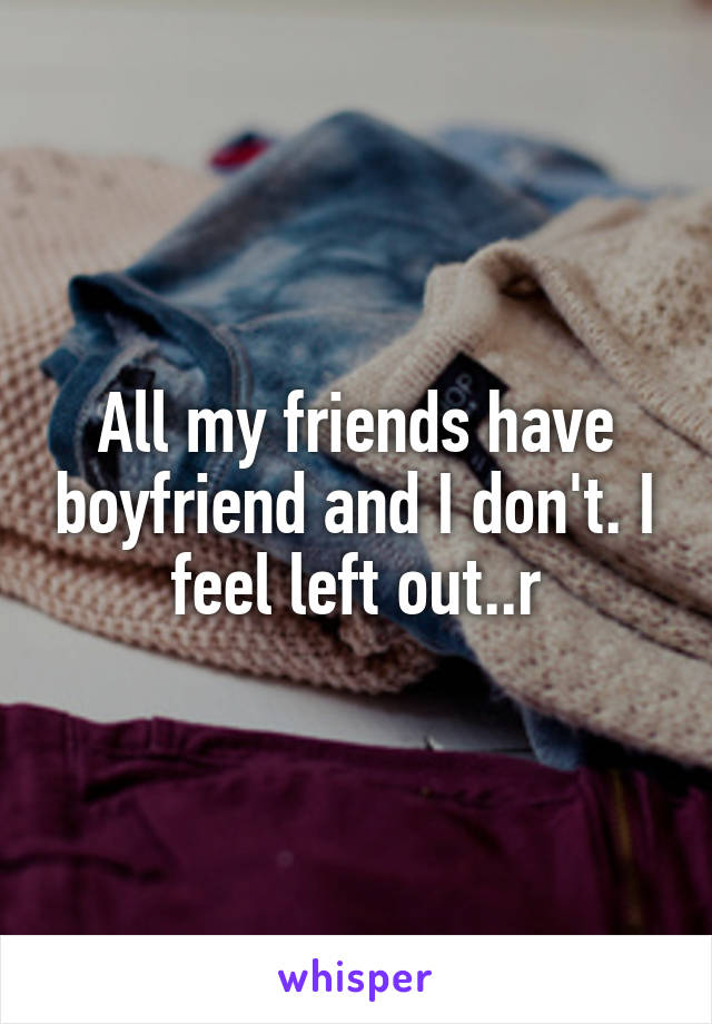 All my friends have boyfriend and I don't. I feel left out..r