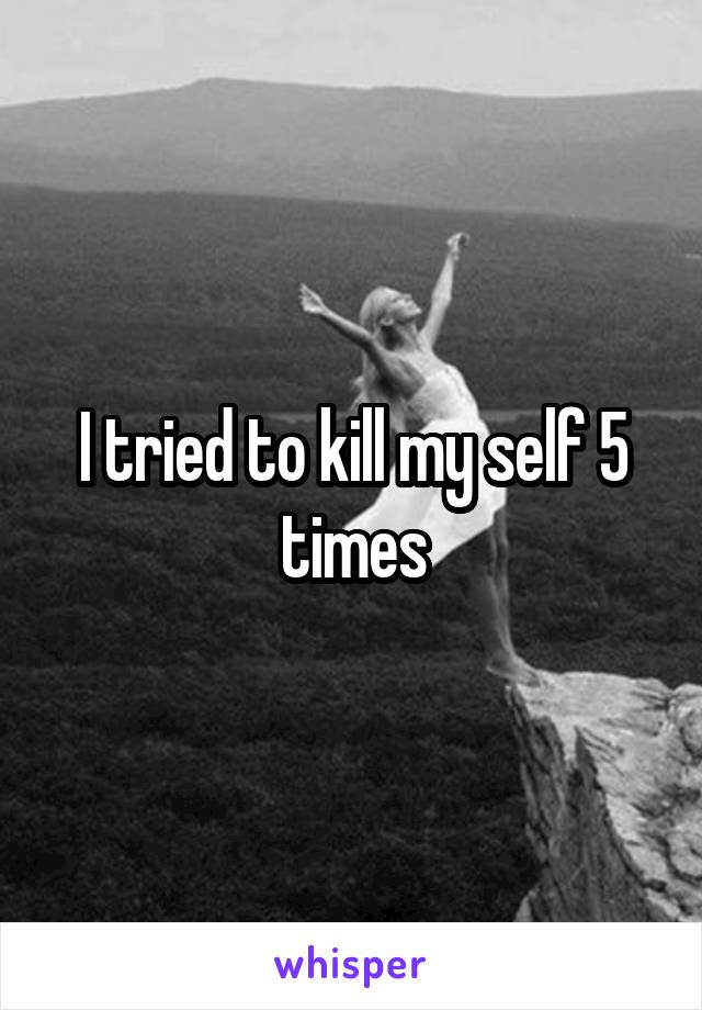 I tried to kill my self 5 times
