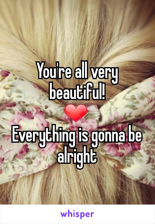 You're all very beautiful! ❤  Everything is gonna be alright