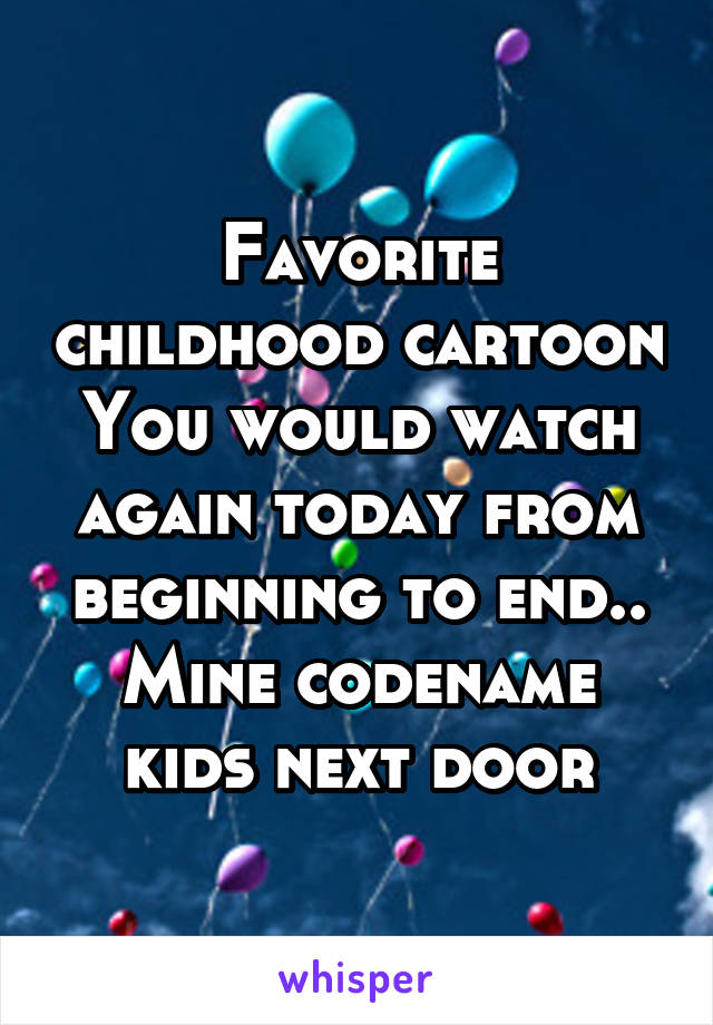 Favorite childhood cartoon You would watch again today from beginning to end.. Mine codename kids next door