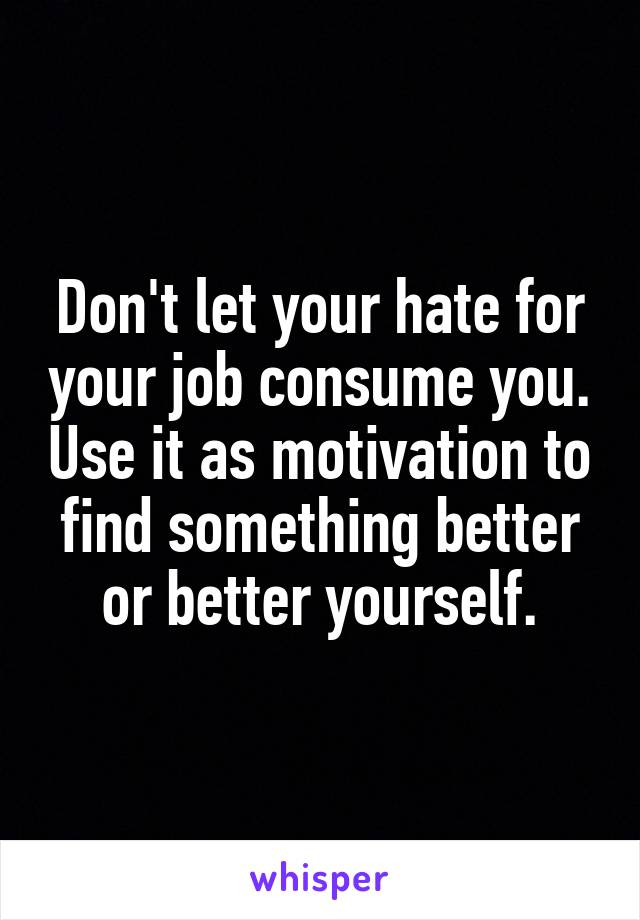 Don't let your hate for your job consume you. Use it as motivation to find something better or better yourself.