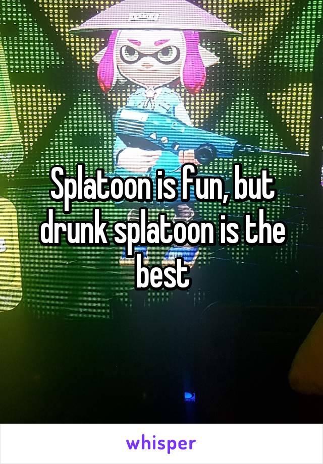 Splatoon is fun, but drunk splatoon is the best