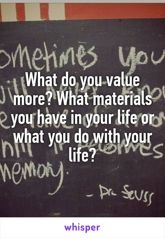 What do you value more? What materials you have in your life or what you do with your life?