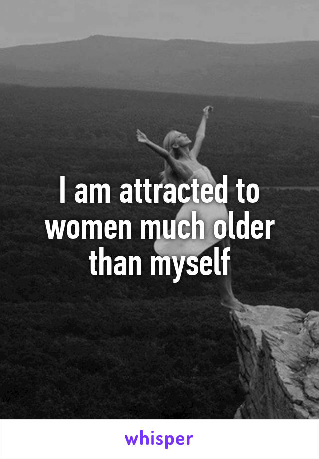 I am attracted to women much older than myself