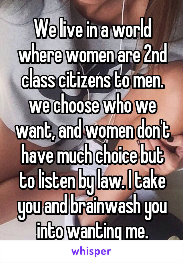 We live in a world where women are 2nd class citizens to men. we choose who we want, and women don't have much choice but to listen by law. I take you and brainwash you into wanting me.