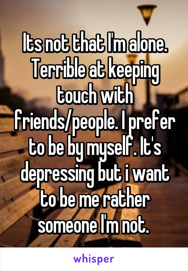 Its not that I'm alone. Terrible at keeping touch with friends/people. I prefer to be by myself. It's depressing but i want to be me rather someone I'm not.