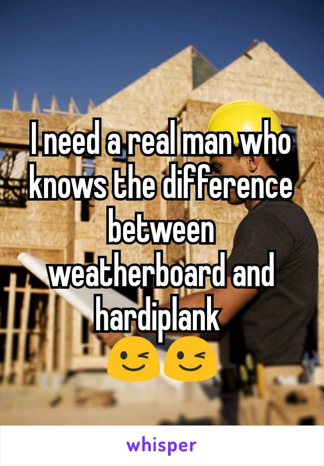 I need a real man who knows the difference between weatherboard and hardiplank  😉😉