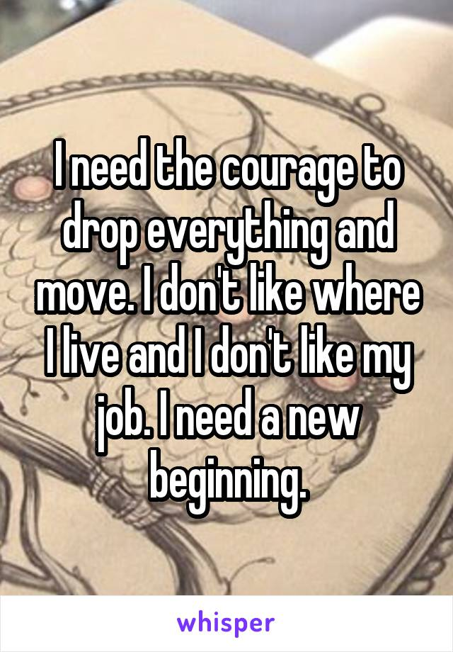 I need the courage to drop everything and move. I don't like where I live and I don't like my job. I need a new beginning.