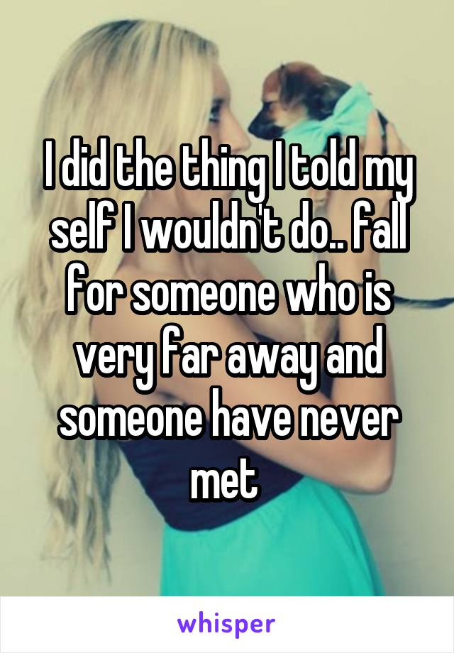 I did the thing I told my self I wouldn't do.. fall for someone who is very far away and someone have never met