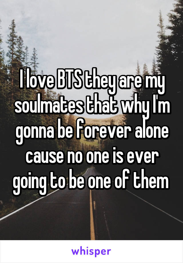 I love BTS they are my soulmates that why I'm gonna be forever alone cause no one is ever going to be one of them